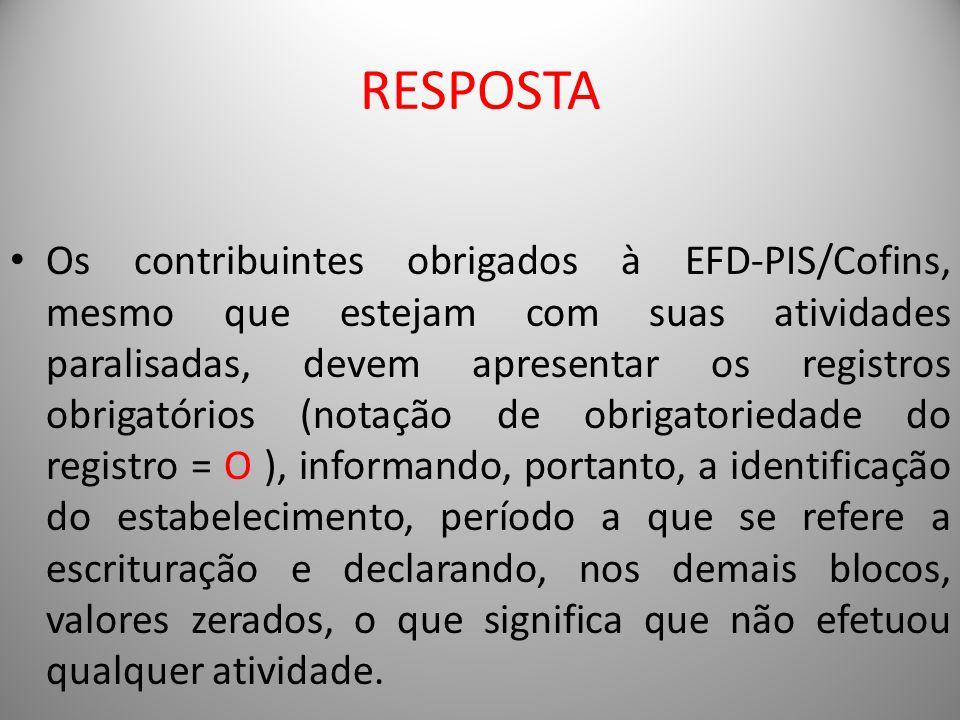 RESPOSTA Os contribuintes obrigados à EFD-PIS/Cofins, mesmo que estejam com suas atividades paralisadas, devem apresentar os registros obrigatórios (n