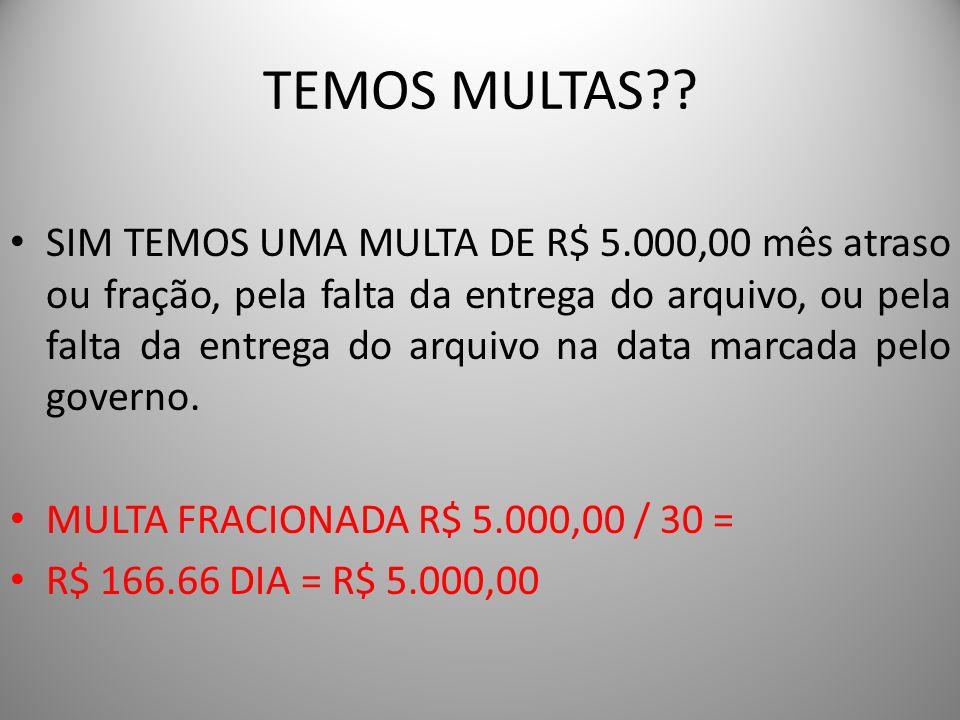 TEMOS MULTAS?? SIM TEMOS UMA MULTA DE R$ 5.000,00 mês atraso ou fração, pela falta da entrega do arquivo, ou pela falta da entrega do arquivo na data