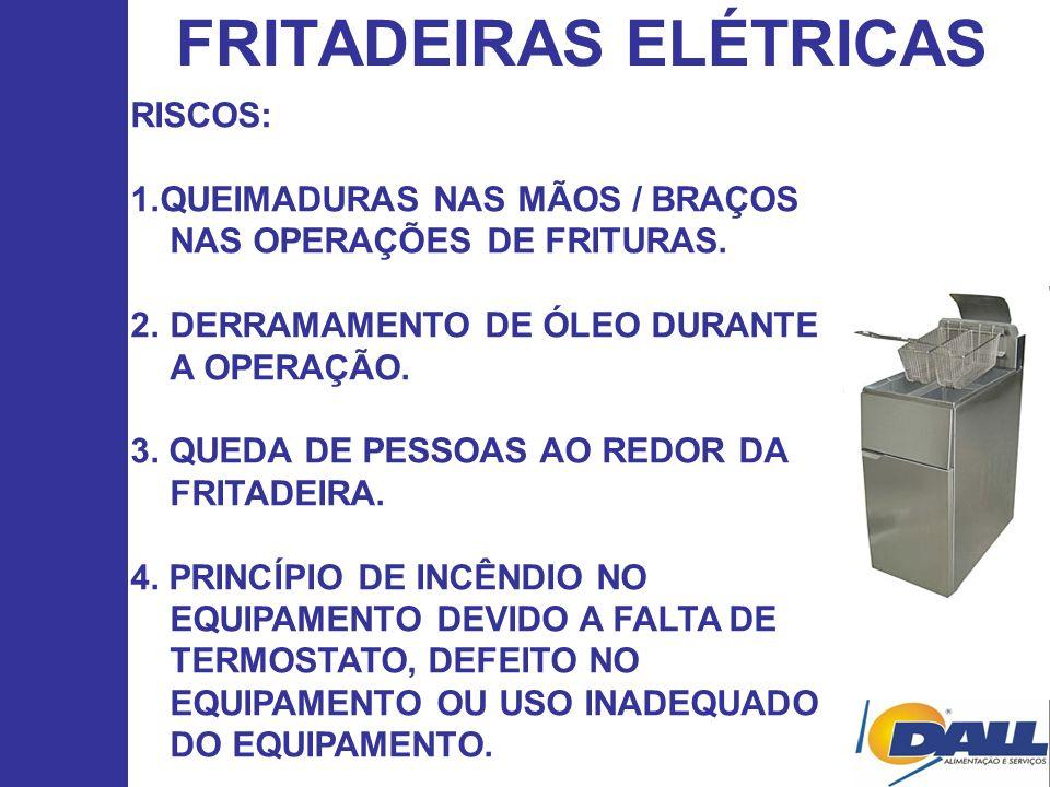 FRITADEIRAS ELÉTRICAS RISCOS: 1.QUEIMADURAS NAS MÃOS / BRAÇOS NAS OPERAÇÕES DE FRITURAS. 2.DERRAMAMENTO DE ÓLEO DURANTE A OPERAÇÃO. 3. QUEDA DE PESSOA