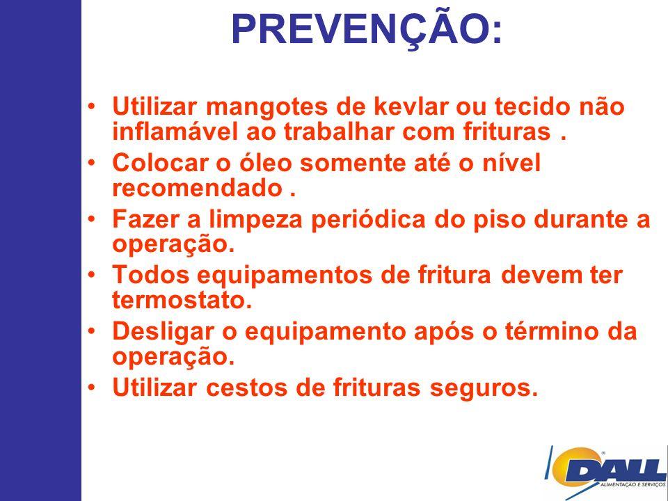 PREVENÇÃO: Utilizar mangotes de kevlar ou tecido não inflamável ao trabalhar com frituras. Colocar o óleo somente até o nível recomendado. Fazer a lim