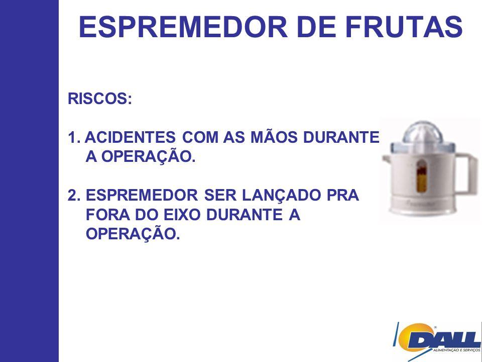 ESPREMEDOR DE FRUTAS RISCOS: 1. ACIDENTES COM AS MÃOS DURANTE A OPERAÇÃO. 2.ESPREMEDOR SER LANÇADO PRA FORA DO EIXO DURANTE A OPERAÇÃO.