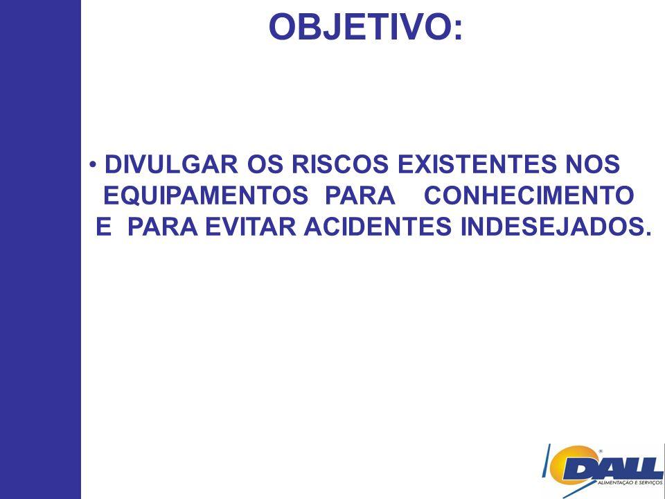 OBJETIVO: DIVULGAR OS RISCOS EXISTENTES NOS EQUIPAMENTOS PARA CONHECIMENTO E PARA EVITAR ACIDENTES INDESEJADOS.