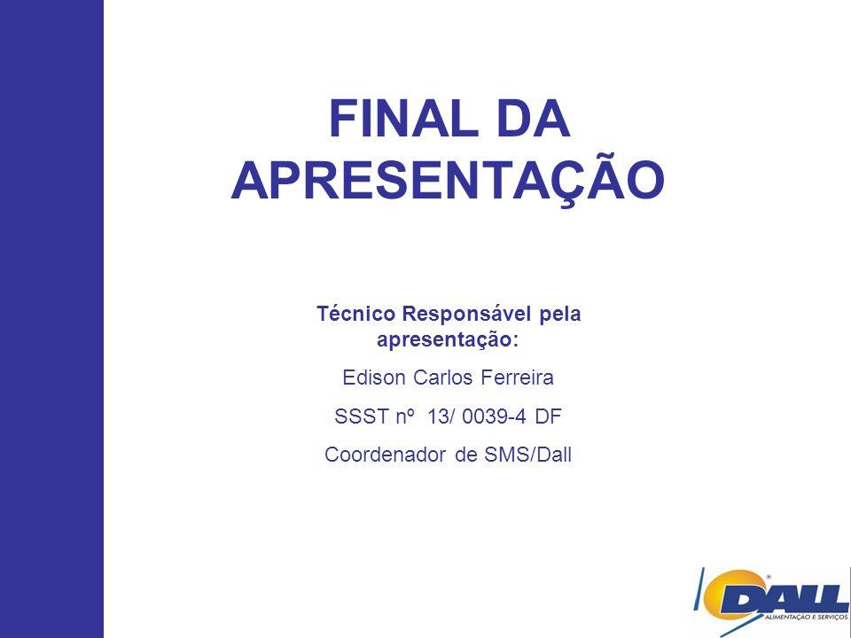 FINAL DA APRESENTAÇÃO Técnico Responsável pela apresentação: Edison Carlos Ferreira SSST nº 13/ 0039-4 DF Coordenador de SMS/Dall