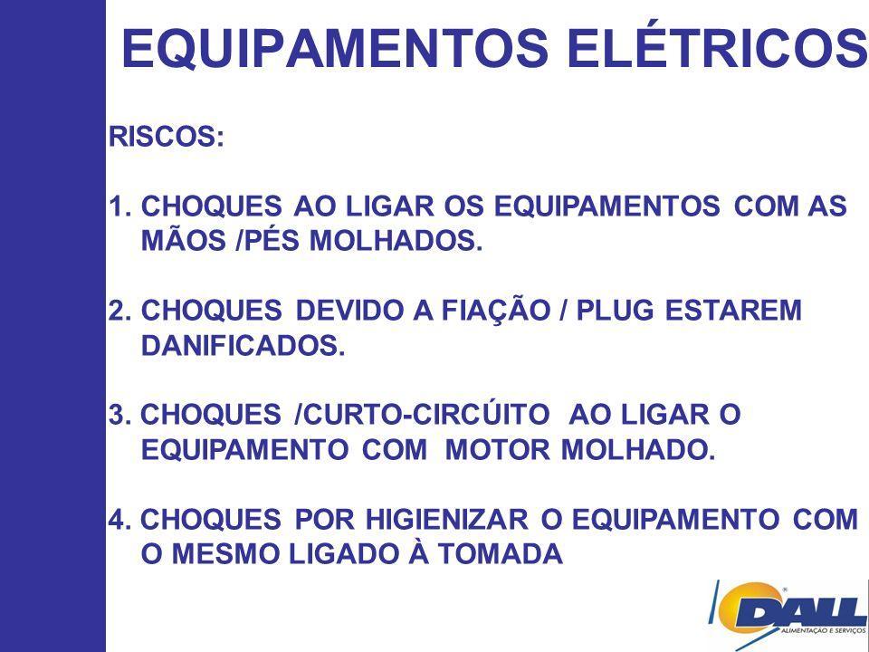 EQUIPAMENTOS ELÉTRICOS RISCOS: 1.CHOQUES AO LIGAR OS EQUIPAMENTOS COM AS MÃOS /PÉS MOLHADOS. 2.CHOQUES DEVIDO A FIAÇÃO / PLUG ESTAREM DANIFICADOS. 3.