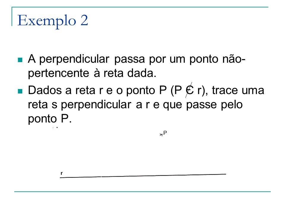 Exemplo 2 A perpendicular passa por um ponto não- pertencente à reta dada. Dados a reta r e o ponto P (P Є r), trace uma reta s perpendicular a r e qu