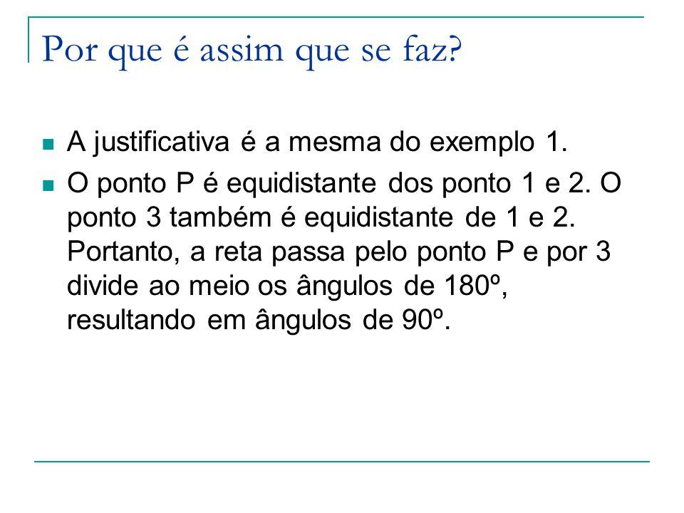 Por que é assim que se faz? A justificativa é a mesma do exemplo 1. O ponto P é equidistante dos ponto 1 e 2. O ponto 3 também é equidistante de 1 e 2