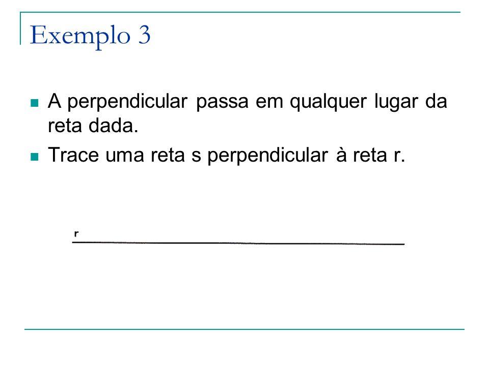 Exemplo 3 A perpendicular passa em qualquer lugar da reta dada. Trace uma reta s perpendicular à reta r.