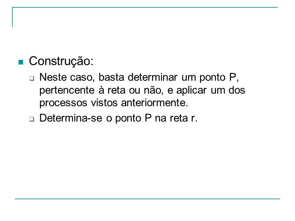 Construção: Neste caso, basta determinar um ponto P, pertencente à reta ou não, e aplicar um dos processos vistos anteriormente. Determina-se o ponto