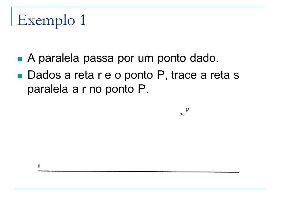Exemplo 1 A paralela passa por um ponto dado. Dados a reta r e o ponto P, trace a reta s paralela a r no ponto P.