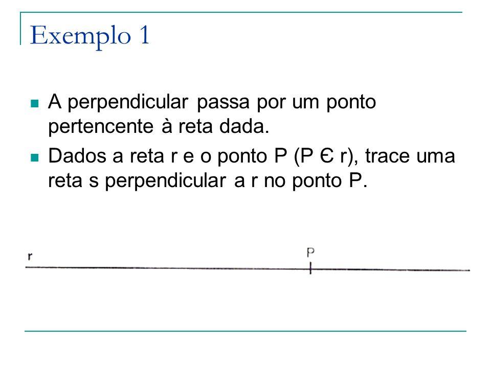 Exemplo 1 A perpendicular passa por um ponto pertencente à reta dada. Dados a reta r e o ponto P (P Є r), trace uma reta s perpendicular a r no ponto