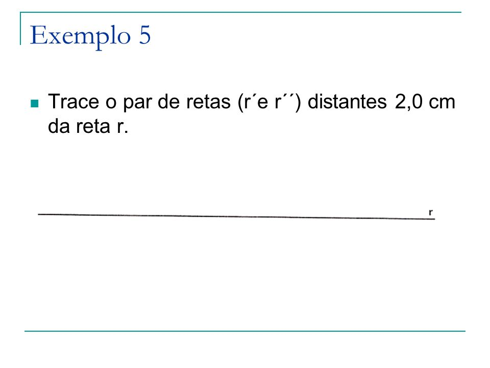 Exemplo 5 Trace o par de retas (r´e r´´) distantes 2,0 cm da reta r.