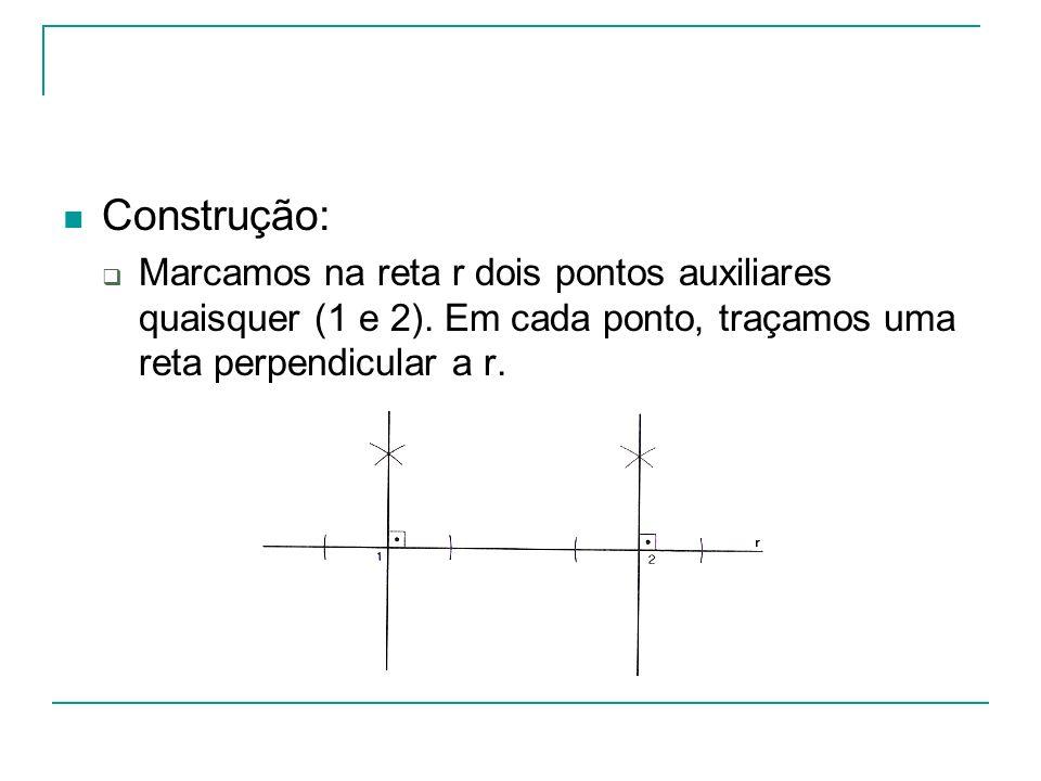 Construção: Marcamos na reta r dois pontos auxiliares quaisquer (1 e 2). Em cada ponto, traçamos uma reta perpendicular a r.