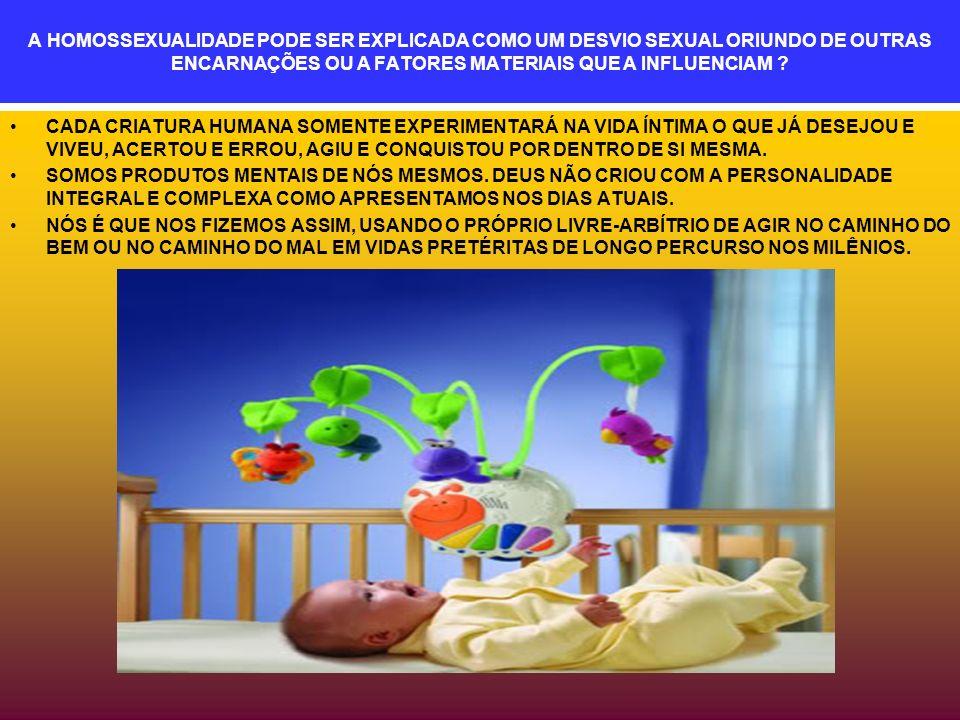 A HOMOSSEXUALIDADE PODE SER EXPLICADA COMO UM DESVIO SEXUAL ORIUNDO DE OUTRAS ENCARNAÇÕES OU A FATORES MATERIAIS QUE A INFLUENCIAM .