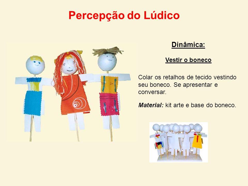 Percepção do Lúdico Dinâmica: Vestir o boneco Colar os retalhos de tecido vestindo seu boneco. Se apresentar e conversar. Material: kit arte e base do