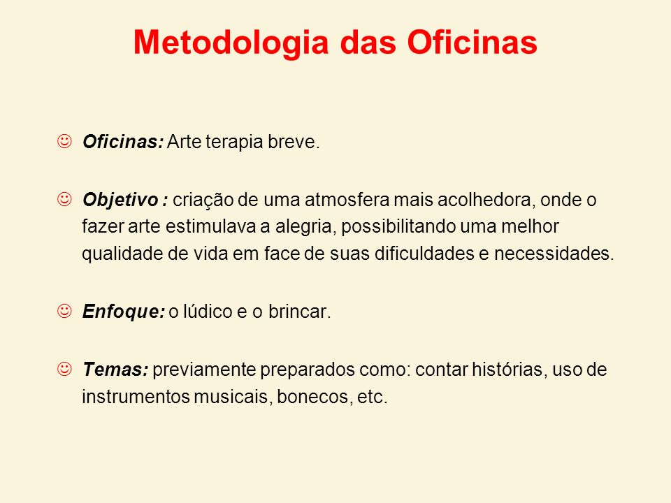 Metodologia das Oficinas Oficinas: Arte terapia breve. Objetivo : criação de uma atmosfera mais acolhedora, onde o fazer arte estimulava a alegria, po