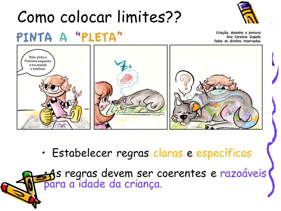 Como colocar limites?? Estabelecer regras claras e específicas As regras devem ser coerentes e razoáveis para a idade da criança.