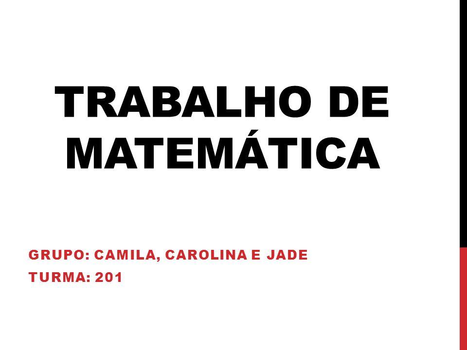 TRABALHO DE MATEMÁTICA GRUPO: CAMILA, CAROLINA E JADE TURMA: 201