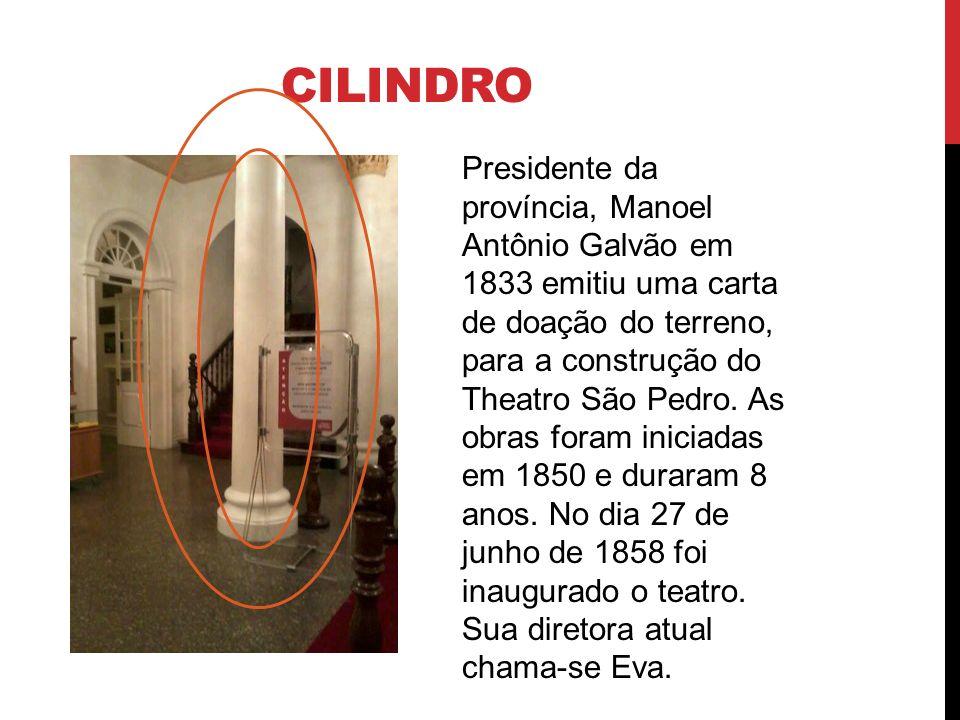 CILINDRO Presidente da província, Manoel Antônio Galvão em 1833 emitiu uma carta de doação do terreno, para a construção do Theatro São Pedro. As obra