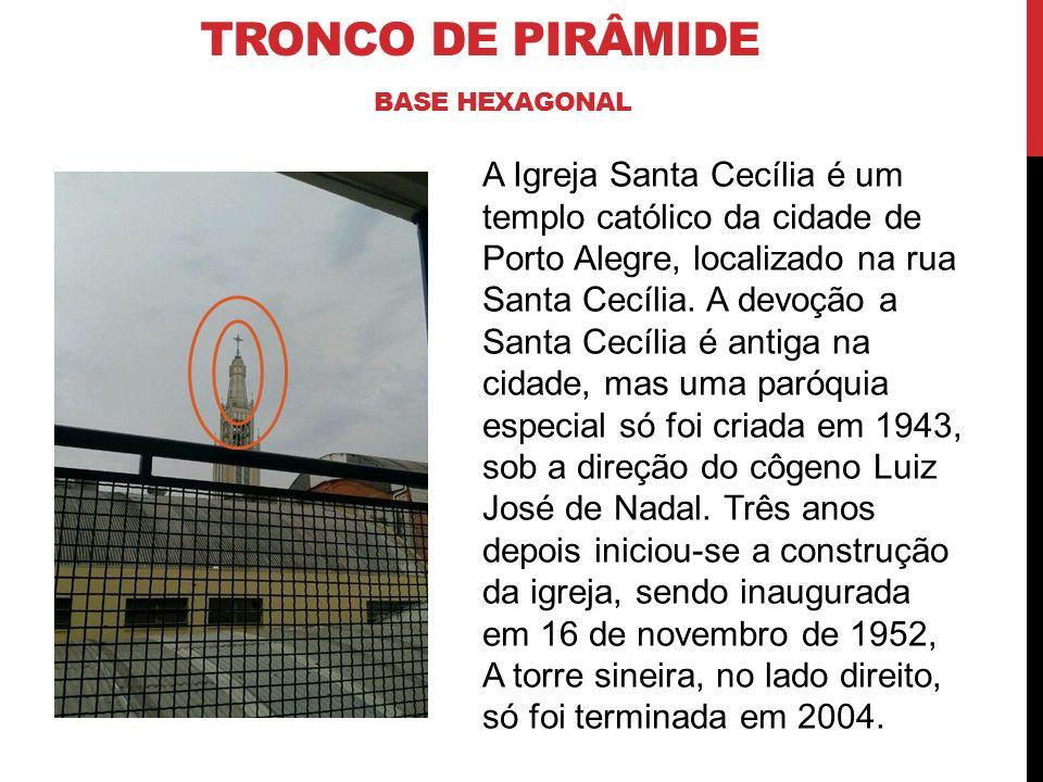 TRONCO DE PIRÂMIDE BASE HEXAGONAL A Igreja Santa Cecília é um templo católico da cidade de Porto Alegre, localizado na rua Santa Cecília. A devoção a
