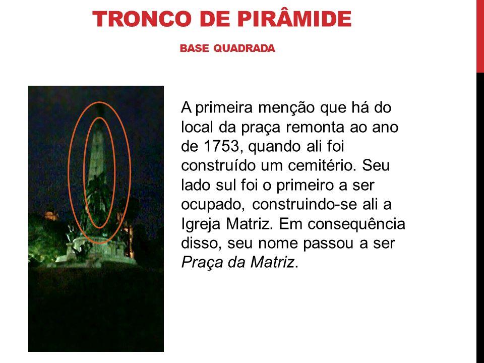 TRONCO DE PIRÂMIDE BASE QUADRADA A primeira menção que há do local da praça remonta ao ano de 1753, quando ali foi construído um cemitério. Seu lado s