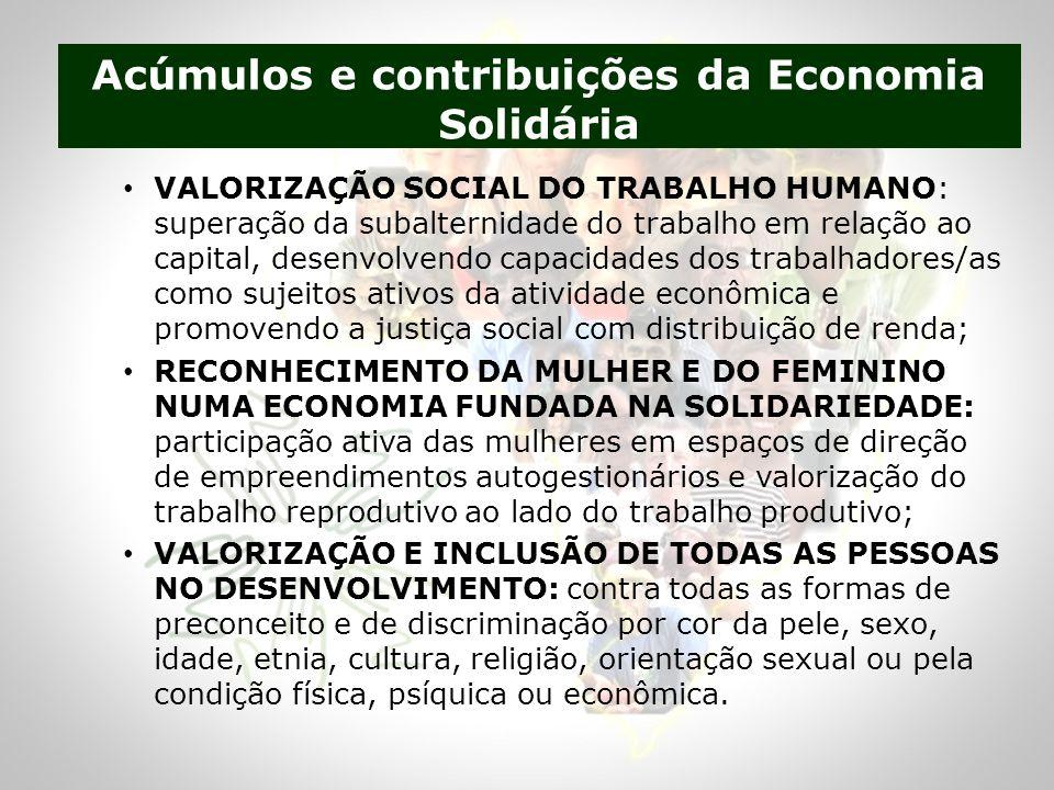 VALORIZAÇÃO SOCIAL DO TRABALHO HUMANO: superação da subalternidade do trabalho em relação ao capital, desenvolvendo capacidades dos trabalhadores/as como sujeitos ativos da atividade econômica e promovendo a justiça social com distribuição de renda; RECONHECIMENTO DA MULHER E DO FEMININO NUMA ECONOMIA FUNDADA NA SOLIDARIEDADE: participação ativa das mulheres em espaços de direção de empreendimentos autogestionários e valorização do trabalho reprodutivo ao lado do trabalho produtivo; VALORIZAÇÃO E INCLUSÃO DE TODAS AS PESSOAS NO DESENVOLVIMENTO: contra todas as formas de preconceito e de discriminação por cor da pele, sexo, idade, etnia, cultura, religião, orientação sexual ou pela condição física, psíquica ou econômica.