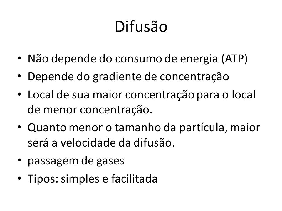 Difusão Não depende do consumo de energia (ATP) Depende do gradiente de concentração Local de sua maior concentração para o local de menor concentraçã