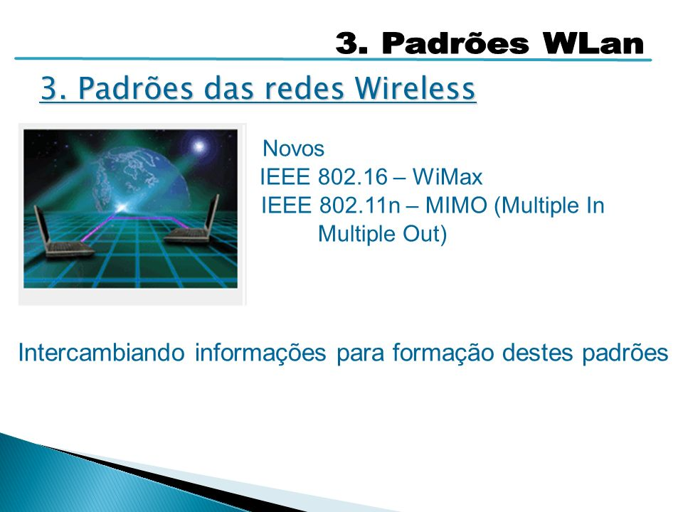 Novos IEEE 802.16 – WiMax IEEE 802.11n – MIMO (Multiple In Multiple Out) Intercambiando informações para formação destes padrões 3. Padrões das redes