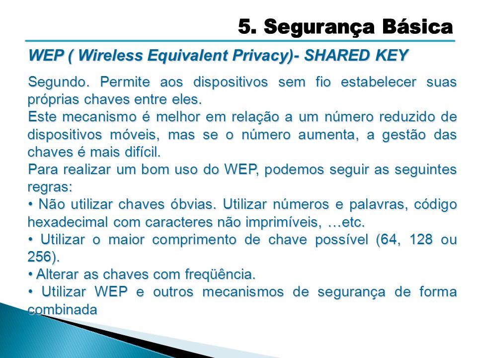WEP ( Wireless Equivalent Privacy)- SHARED KEY Segundo. Permite aos dispositivos sem fio estabelecer suas próprias chaves entre eles. Este mecanismo é