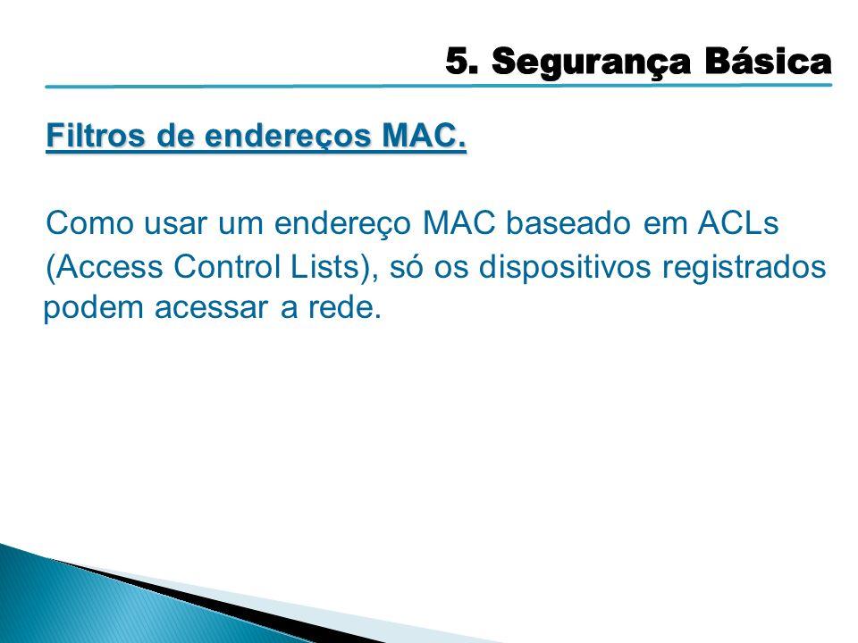 Filtros de endereços MAC. Como usar um endereço MAC baseado em ACLs (Access Control Lists), só os dispositivos registrados podem acessar a rede.