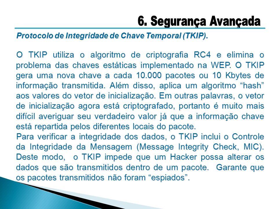Protocolo de Integridade de Chave Temporal (TKIP). O TKIP utiliza o algoritmo de criptografia RC4 e elimina o problema das chaves estáticas implementa