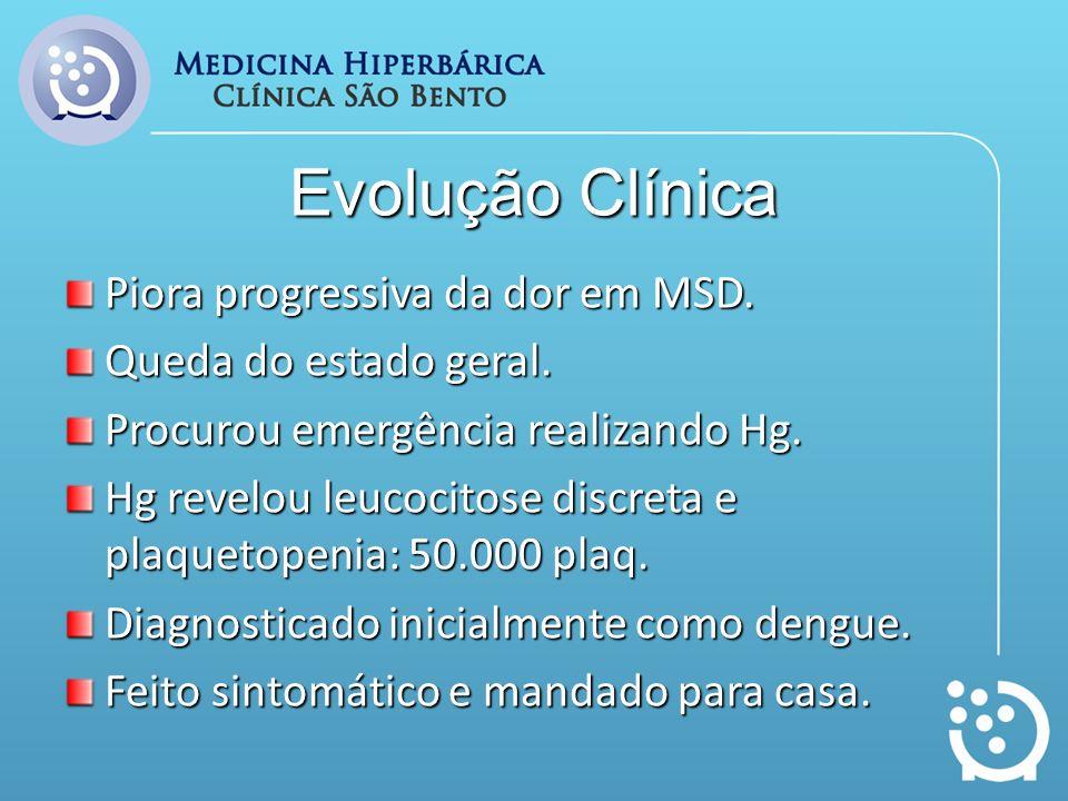 Evolução Clínica Piora progressiva da dor em MSD. Queda do estado geral. Procurou emergência realizando Hg. Hg revelou leucocitose discreta e plaqueto