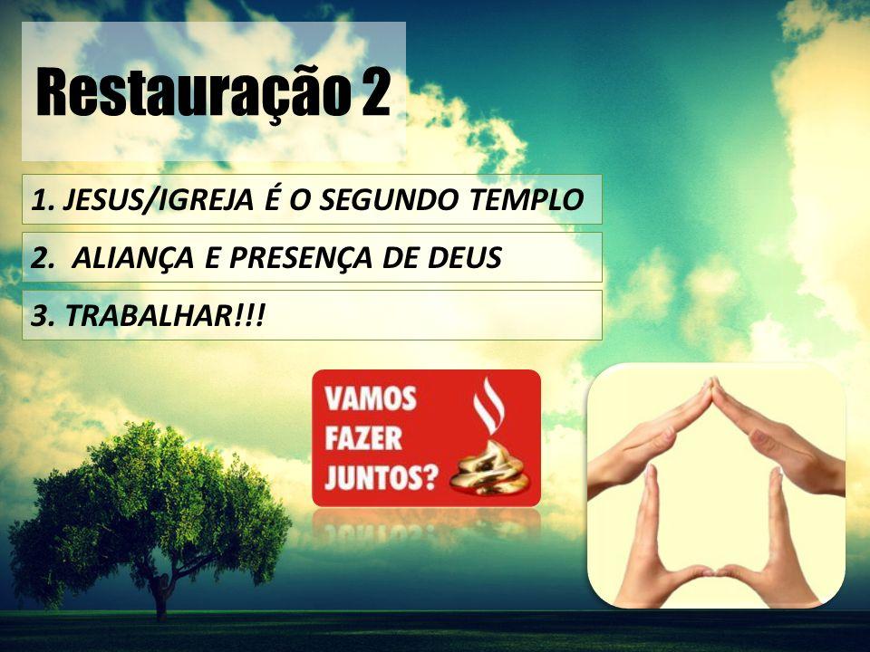 Restauração 2 1. JESUS/IGREJA É O SEGUNDO TEMPLO 2. ALIANÇA E PRESENÇA DE DEUS 3. TRABALHAR!!!
