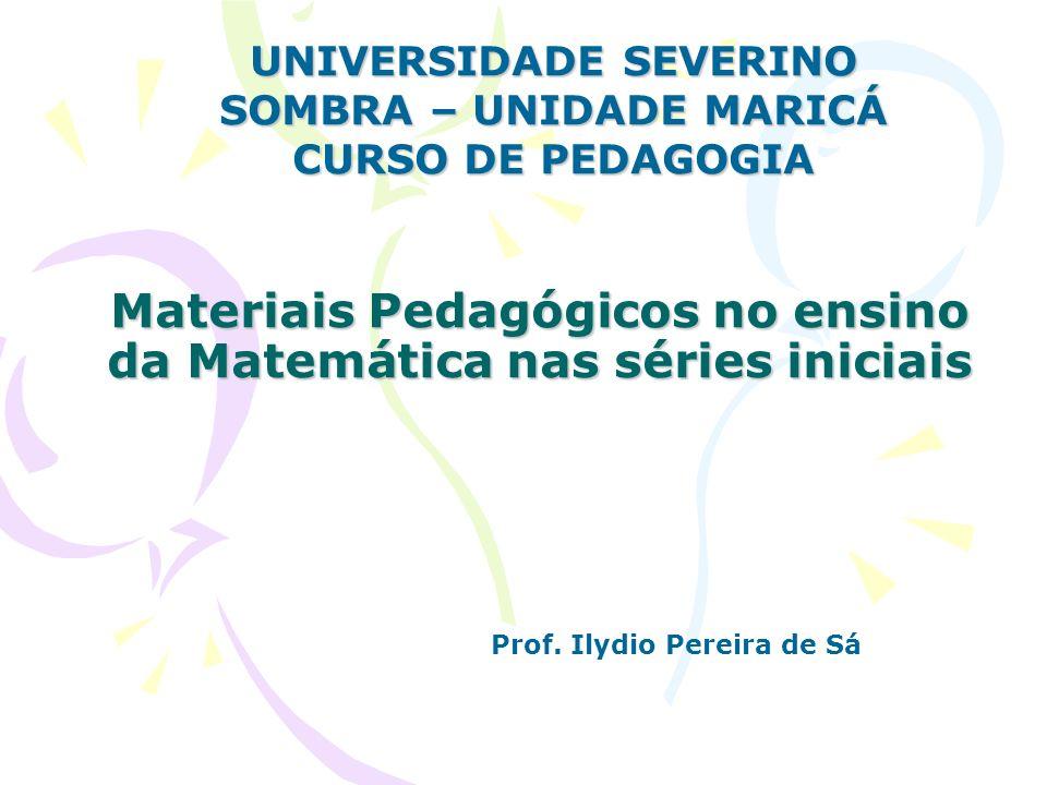 Materiais Pedagógicos no ensino da Matemática nas séries iniciais UNIVERSIDADE SEVERINO SOMBRA – UNIDADE MARICÁ CURSO DE PEDAGOGIA Prof. Ilydio Pereir