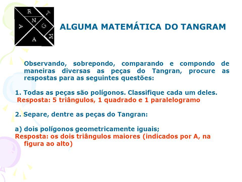 ALGUMA MATEMÁTICA DO TANGRAM Observando, sobrepondo, comparando e compondo de maneiras diversas as peças do Tangran, procure as respostas para as segu