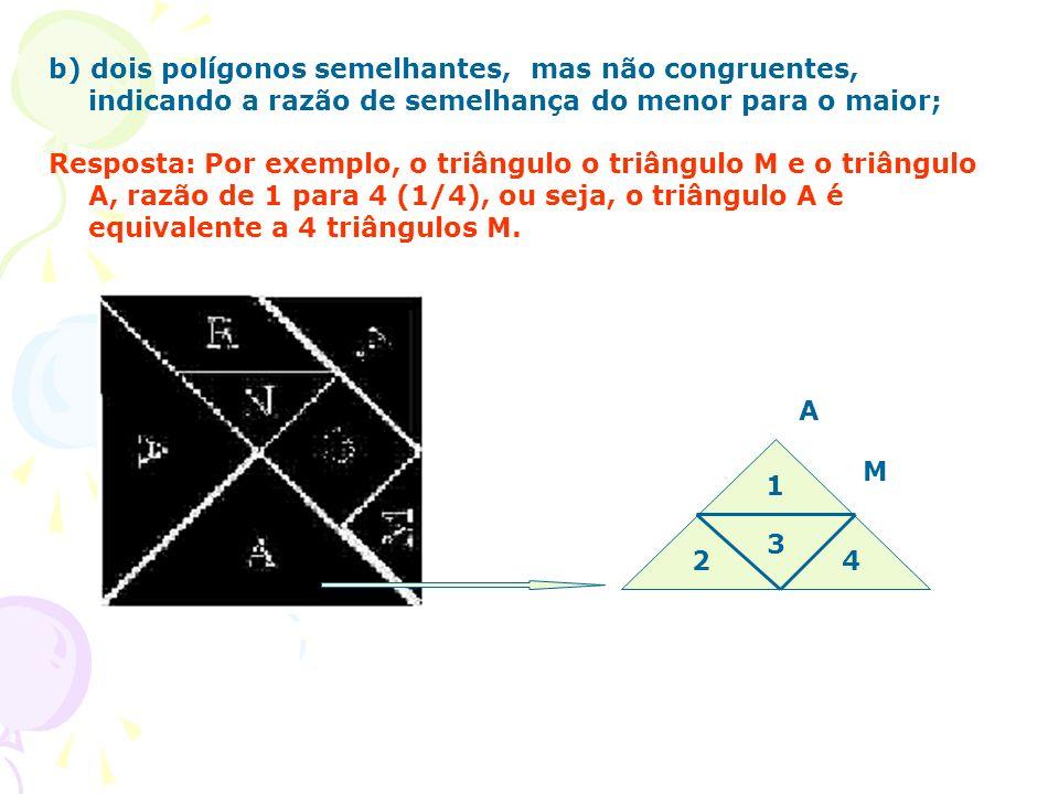 b) dois polígonos semelhantes, mas não congruentes, indicando a razão de semelhança do menor para o maior; Resposta: Por exemplo, o triângulo o triâng