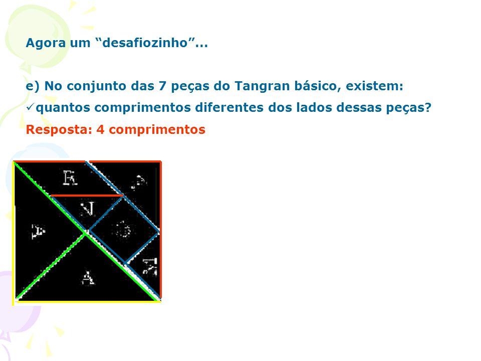 Agora um desafiozinho... e) No conjunto das 7 peças do Tangran básico, existem: quantos comprimentos diferentes dos lados dessas peças? Resposta: 4 co