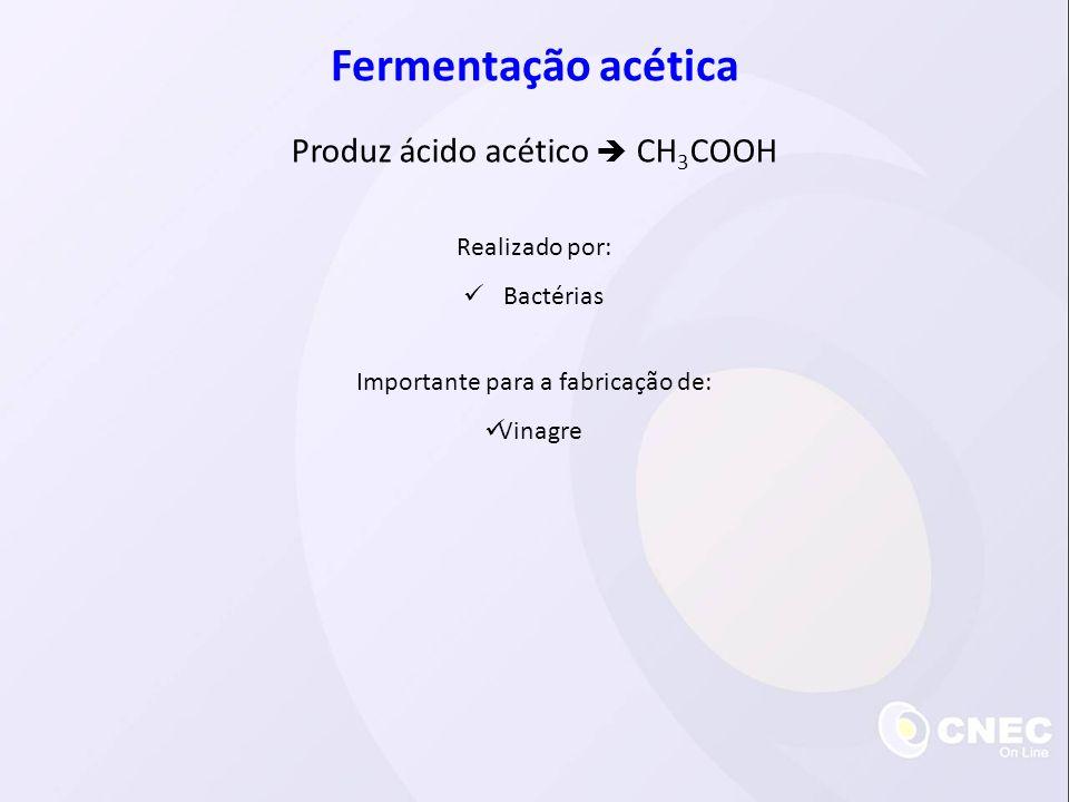 Fermentação acética Produz ácido acético CH 3 COOH Realizado por: Bactérias Importante para a fabricação de: Vinagre