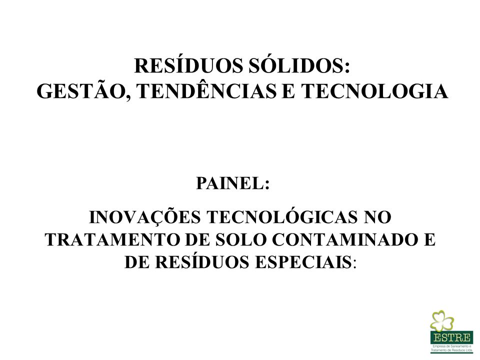 RESÍDUOS SÓLIDOS: GESTÃO, TENDÊNCIAS E TECNOLOGIA INOVAÇÕES TECNOLÓGICAS NO TRATAMENTO DE SOLO CONTAMINADO E DE RESÍDUOS ESPECIAIS: PAINEL: