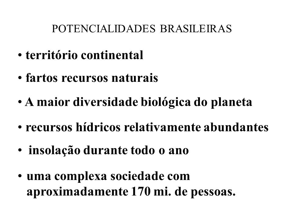 POTENCIALIDADES BRASILEIRAS território continental fartos recursos naturais A maior diversidade biológica do planeta recursos hídricos relativamente a