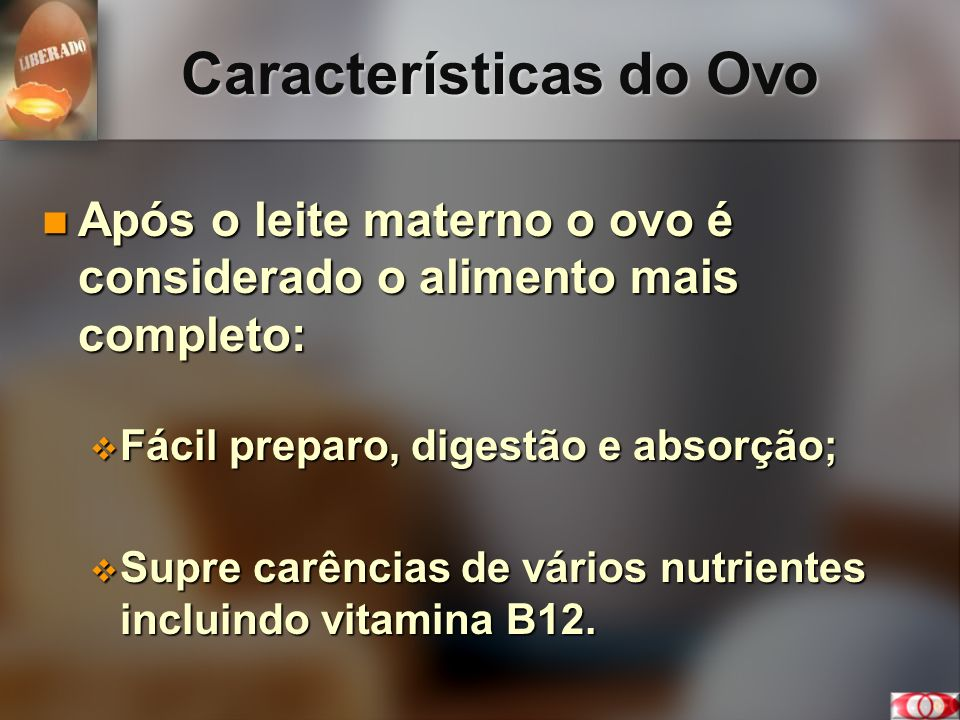 Características do Ovo Após o leite materno o ovo é considerado o alimento mais completo: Após o leite materno o ovo é considerado o alimento mais com