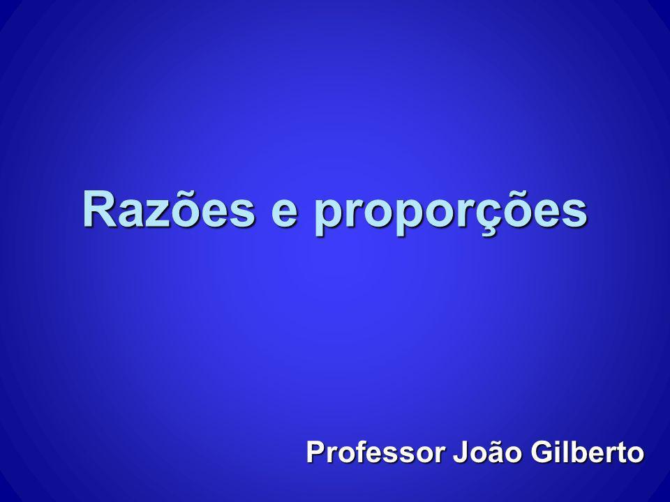 Razões e proporções Professor João Gilberto