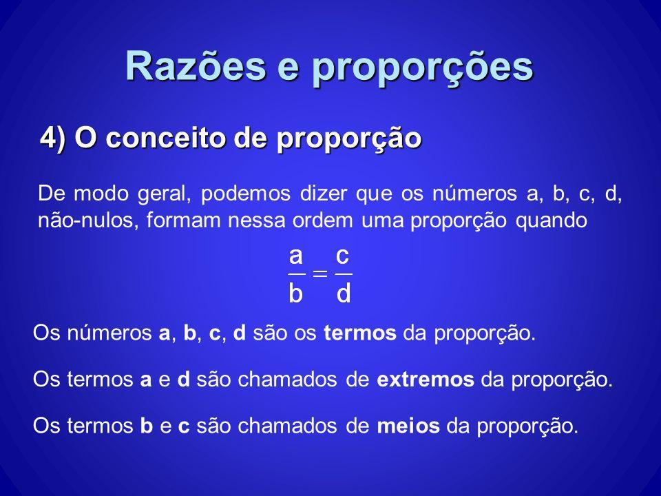 Razões e proporções 4) O conceito de proporção De modo geral, podemos dizer que os números a, b, c, d, não-nulos, formam nessa ordem uma proporção qua
