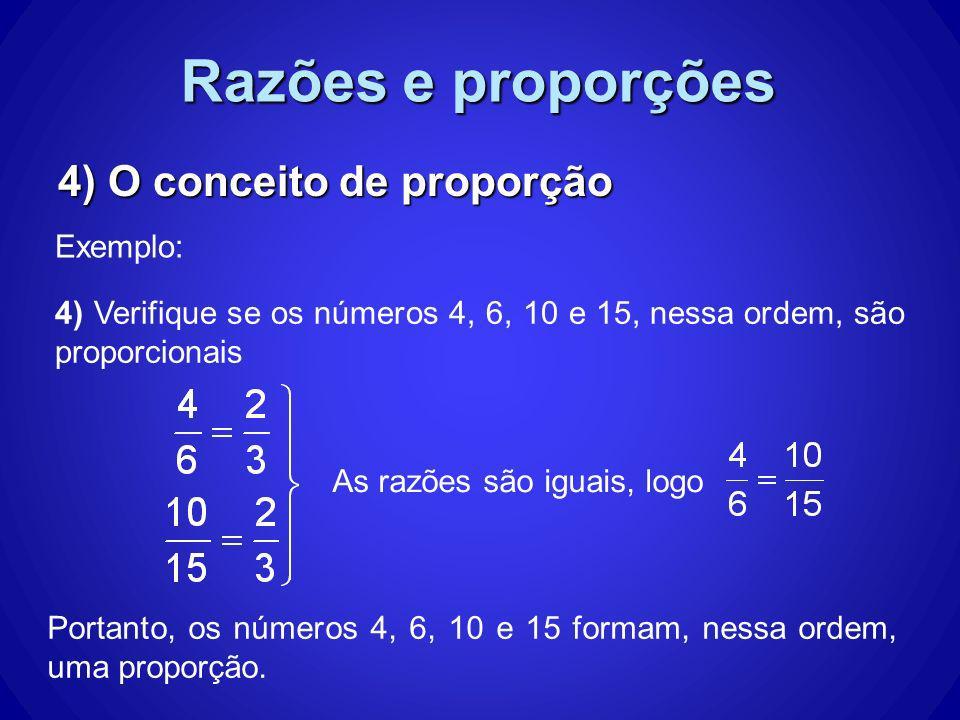 Razões e proporções 4) O conceito de proporção Exemplo: As razões são iguais, logo Portanto, os números 4, 6, 10 e 15 formam, nessa ordem, uma proporç