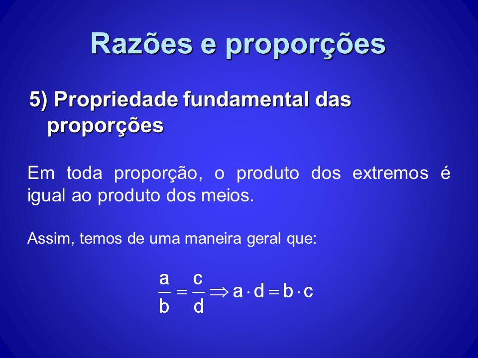 Razões e proporções 5) Propriedade fundamental das proporções Em toda proporção, o produto dos extremos é igual ao produto dos meios. Assim, temos de