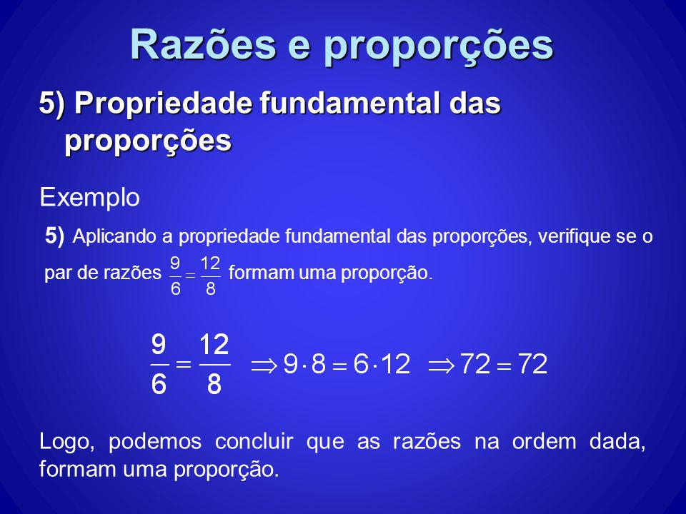 Razões e proporções 5) Propriedade fundamental das proporções Exemplo Logo, podemos concluir que as razões na ordem dada, formam uma proporção. 5) Apl