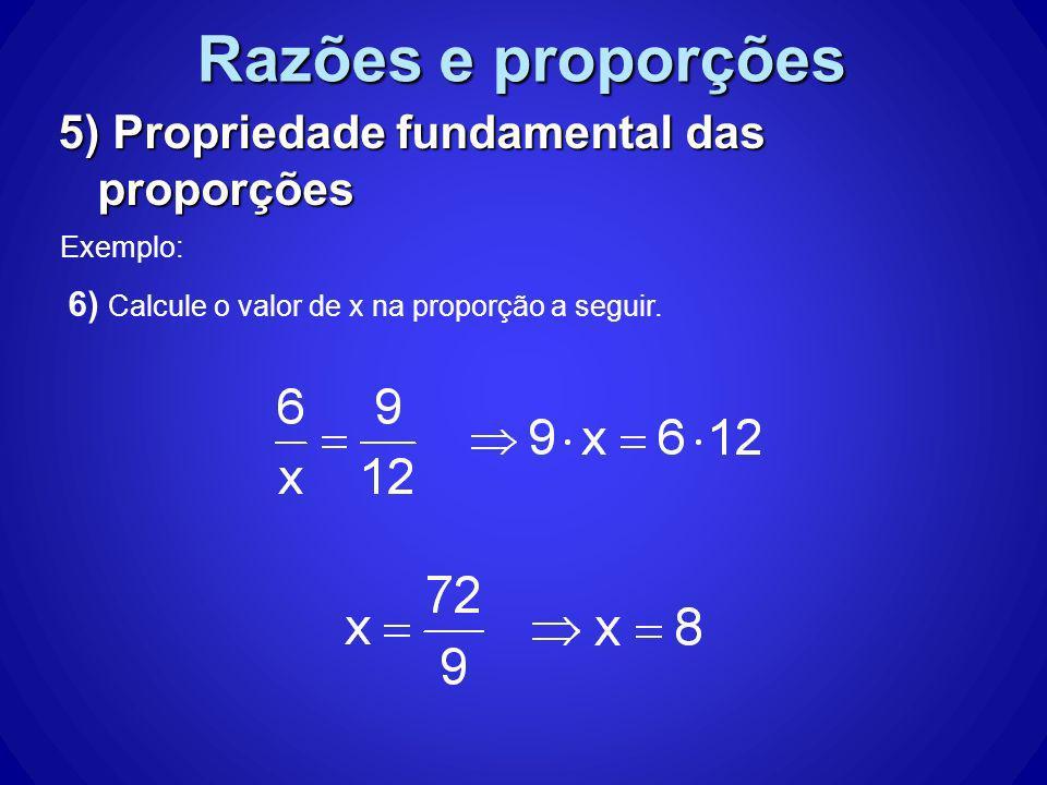 Razões e proporções 5) Propriedade fundamental das proporções Exemplo: 6) Calcule o valor de x na proporção a seguir.