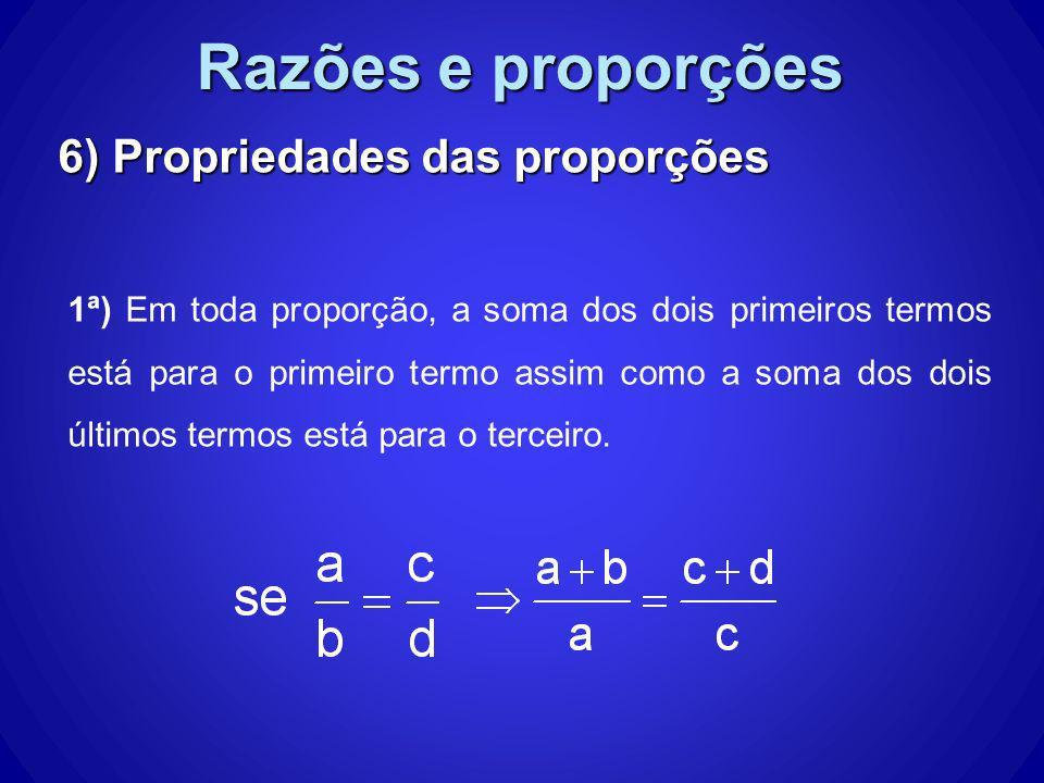 Razões e proporções 6) Propriedades das proporções 1ª) Em toda proporção, a soma dos dois primeiros termos está para o primeiro termo assim como a som