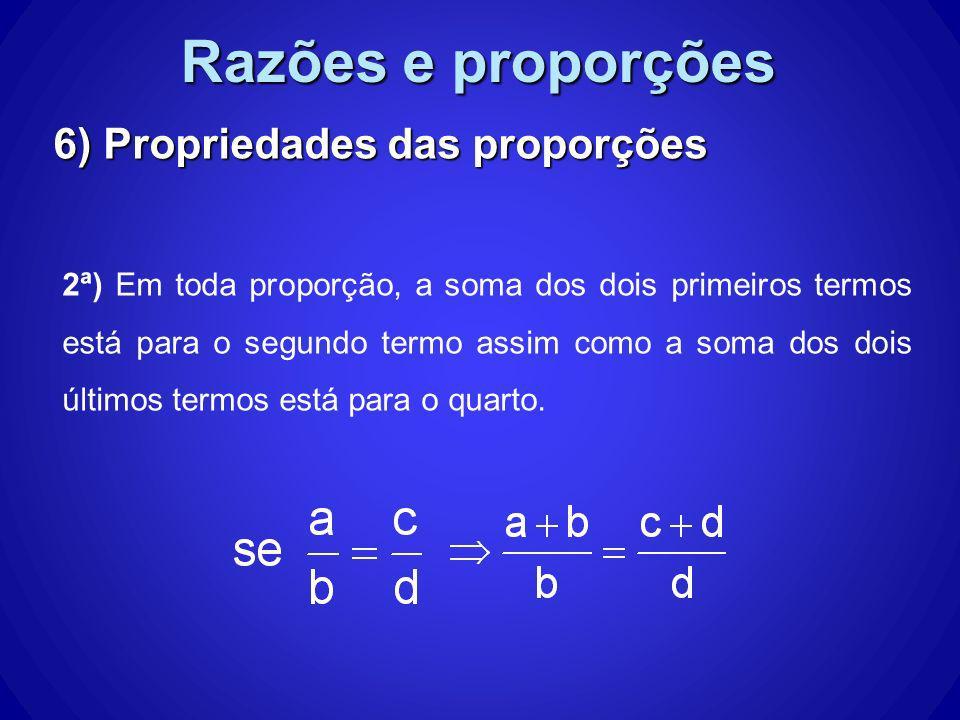 Razões e proporções 6) Propriedades das proporções 2ª) Em toda proporção, a soma dos dois primeiros termos está para o segundo termo assim como a soma