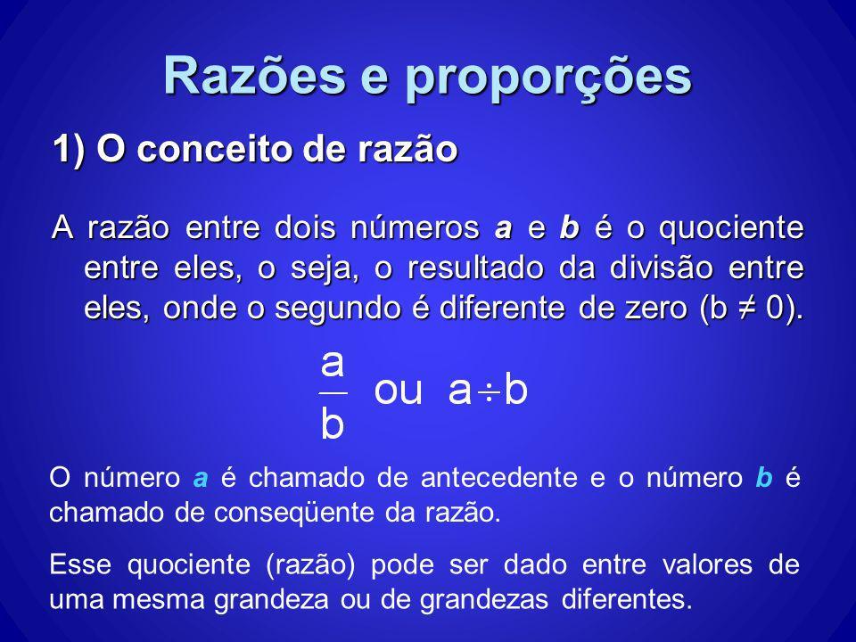 Razões e proporções 1) O conceito de razão A razão entre dois números a e b é o quociente entre eles, o seja, o resultado da divisão entre eles, onde