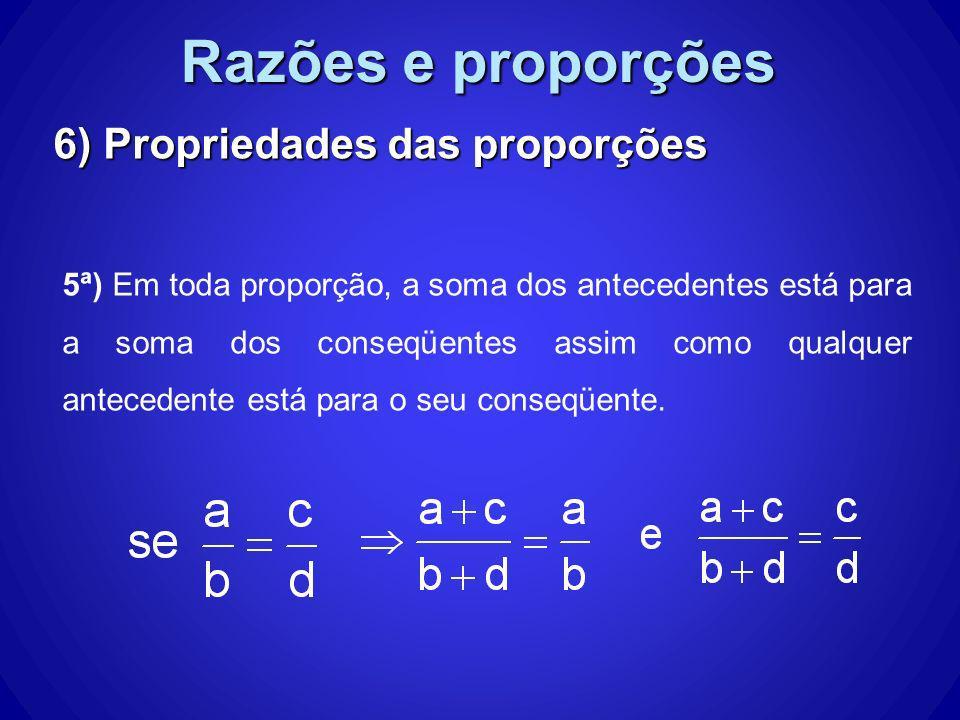 Razões e proporções 6) Propriedades das proporções 5ª) Em toda proporção, a soma dos antecedentes está para a soma dos conseqüentes assim como qualque